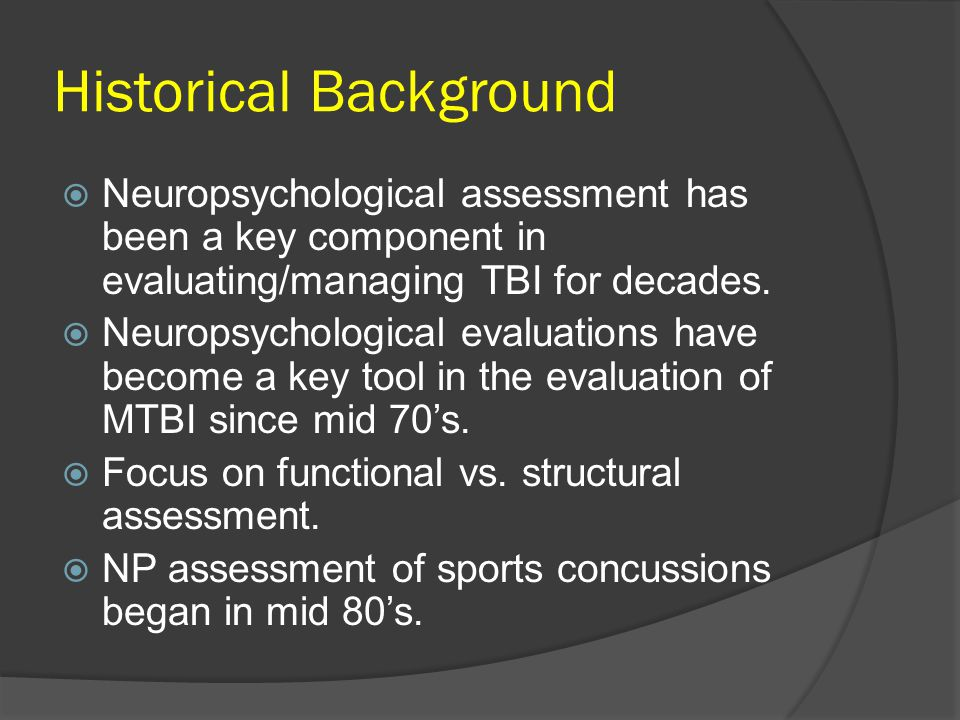 Historical Background Neuropsychological assessment has been a key component in evaluating/managing TBI for decades.