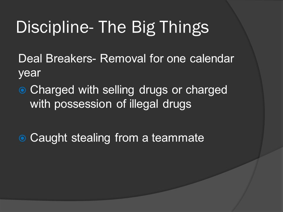 Discipline- The Big Things Deal Breakers- Removal for one calendar year Charged with selling drugs or charged with possession of illegal drugs Caught