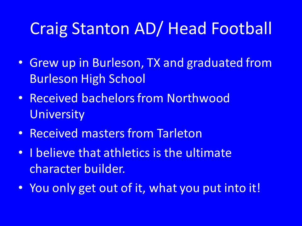 Craig Stanton AD/ Head Football Grew up in Burleson, TX and graduated from Burleson High School Received bachelors from Northwood University Received
