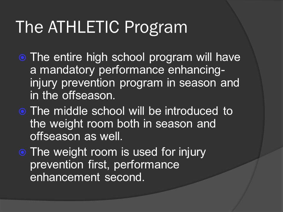 The entire high school program will have a mandatory performance enhancing- injury prevention program in season and in the offseason. The middle schoo
