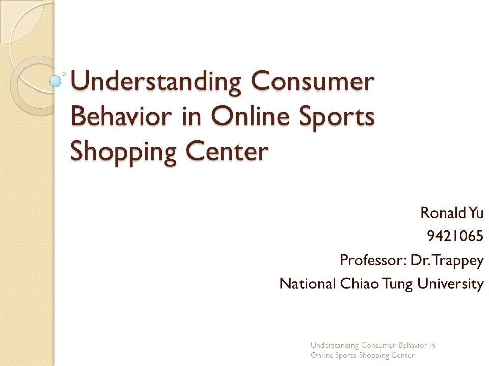 Understanding Consumer Behavior in Online Sports Shopping Center Ronald Yu 9421065 Professor: Dr. Trappey National Chiao Tung University Understanding