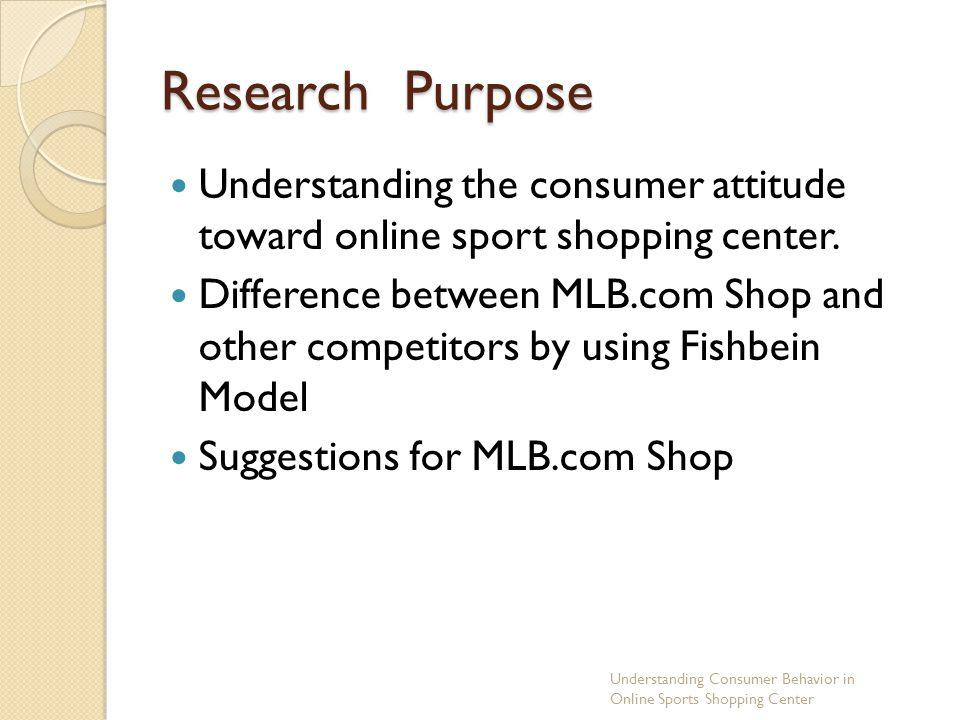 Research Purpose Understanding the consumer attitude toward online sport shopping center. Difference between MLB.com Shop and other competitors by usi