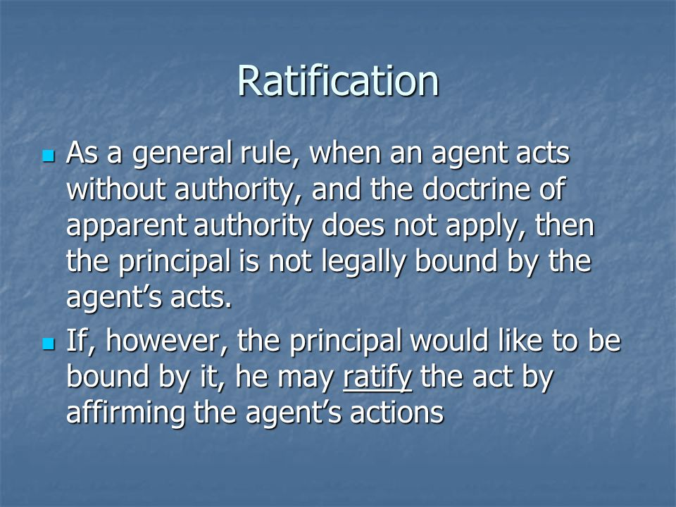 Ratification As a general rule, when an agent acts without authority, and the doctrine of apparent authority does not apply, then the principal is not legally bound by the agents acts.