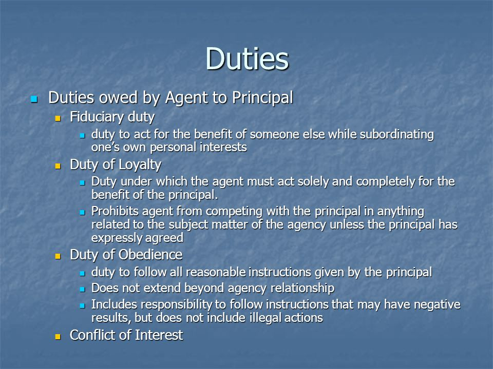 Duties Duties owed by Agent to Principal Duties owed by Agent to Principal Fiduciary duty Fiduciary duty duty to act for the benefit of someone else while subordinating ones own personal interests duty to act for the benefit of someone else while subordinating ones own personal interests Duty of Loyalty Duty of Loyalty Duty under which the agent must act solely and completely for the benefit of the principal.