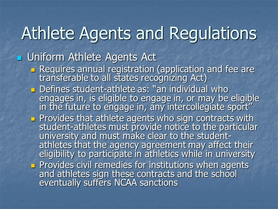 Athlete Agents and Regulations Uniform Athlete Agents Act Uniform Athlete Agents Act Requires annual registration (application and fee are transferable to all states recognizing Act) Requires annual registration (application and fee are transferable to all states recognizing Act) Defines student-athlete as: an individual who engages in, is eligible to engage in, or may be eligible in the future to engage in, any intercollegiate sport Defines student-athlete as: an individual who engages in, is eligible to engage in, or may be eligible in the future to engage in, any intercollegiate sport Provides that athlete agents who sign contracts with student-athletes must provide notice to the particular university and must make clear to the student- athletes that the agency agreement may affect their eligibility to participate in athletics while in university Provides that athlete agents who sign contracts with student-athletes must provide notice to the particular university and must make clear to the student- athletes that the agency agreement may affect their eligibility to participate in athletics while in university Provides civil remedies for institutions when agents and athletes sign these contracts and the school eventually suffers NCAA sanctions Provides civil remedies for institutions when agents and athletes sign these contracts and the school eventually suffers NCAA sanctions
