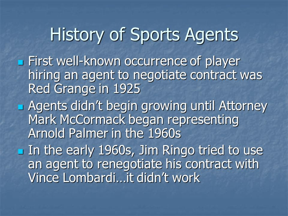 History of Sports Agents Prior to 1970s, contracts held reserve clauses which minimized negotiations Prior to 1970s, contracts held reserve clauses which minimized negotiations In the 1970s, professional sports leagues adopted free agency, opening the flood gates for sports agents In the 1970s, professional sports leagues adopted free agency, opening the flood gates for sports agents Currently each major professional league has more than 100 registered agents – See Table 4.1 on pg.