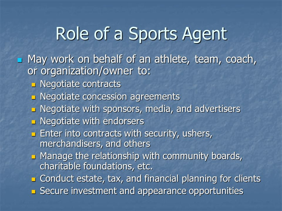 Role of a Sports Agent May work on behalf of an athlete, team, coach, or organization/owner to: May work on behalf of an athlete, team, coach, or organization/owner to: Negotiate contracts Negotiate contracts Negotiate concession agreements Negotiate concession agreements Negotiate with sponsors, media, and advertisers Negotiate with sponsors, media, and advertisers Negotiate with endorsers Negotiate with endorsers Enter into contracts with security, ushers, merchandisers, and others Enter into contracts with security, ushers, merchandisers, and others Manage the relationship with community boards, charitable foundations, etc.
