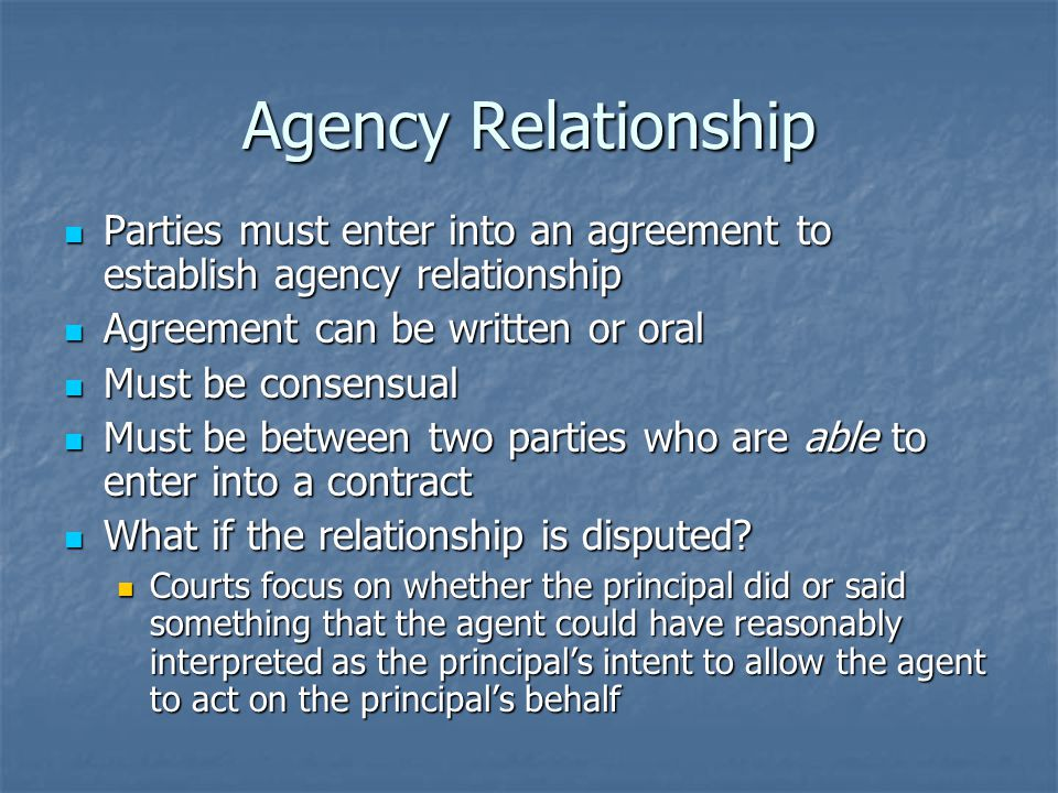Agency Relationship Parties must enter into an agreement to establish agency relationship Parties must enter into an agreement to establish agency relationship Agreement can be written or oral Agreement can be written or oral Must be consensual Must be consensual Must be between two parties who are able to enter into a contract Must be between two parties who are able to enter into a contract What if the relationship is disputed.