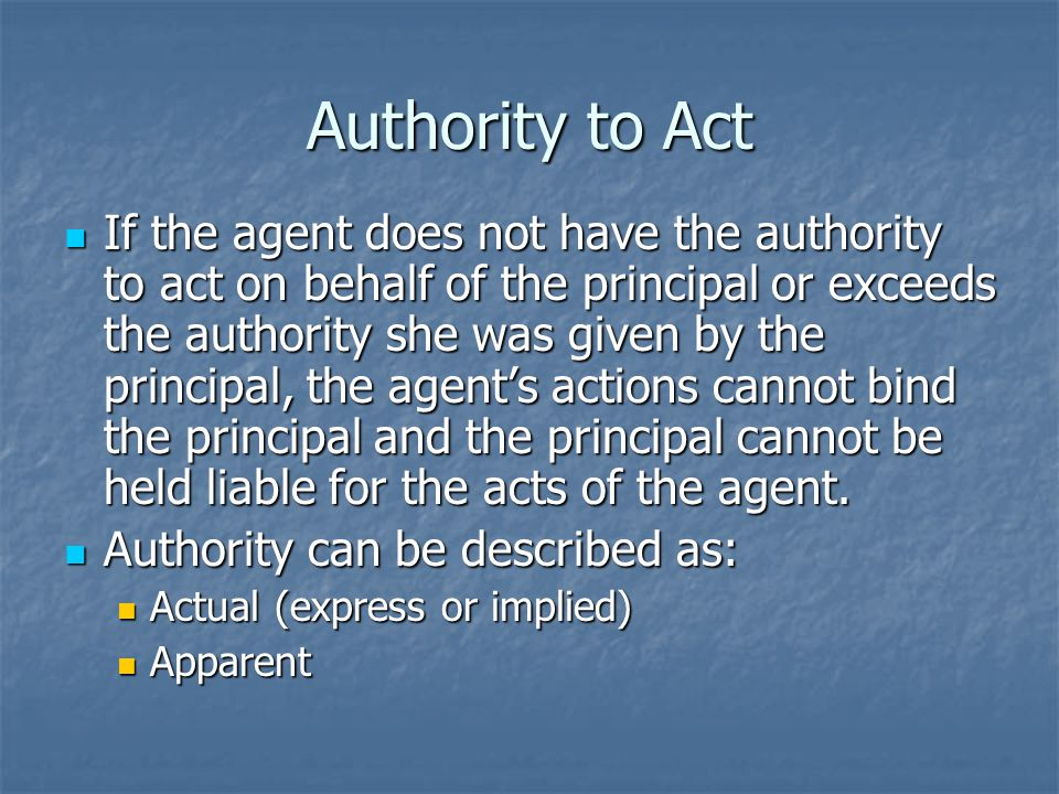 Actual Authority An agent acts with actual authority when the agent reasonably believes that his actions are within the scope of authority given to him by the principal.