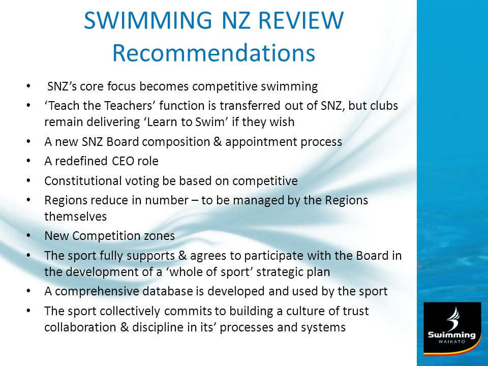 SWIMMING NZ REVIEW Recommendations SNZs core focus becomes competitive swimming Teach the Teachers function is transferred out of SNZ, but clubs remain delivering Learn to Swim if they wish A new SNZ Board composition & appointment process A redefined CEO role Constitutional voting be based on competitive Regions reduce in number – to be managed by the Regions themselves New Competition zones The sport fully supports & agrees to participate with the Board in the development of a whole of sport strategic plan A comprehensive database is developed and used by the sport The sport collectively commits to building a culture of trust collaboration & discipline in its processes and systems