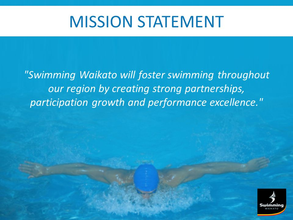 MISSION STATEMENT Swimming Waikato will foster swimming throughout our region by creating strong partnerships, participation growth and performance excellence.