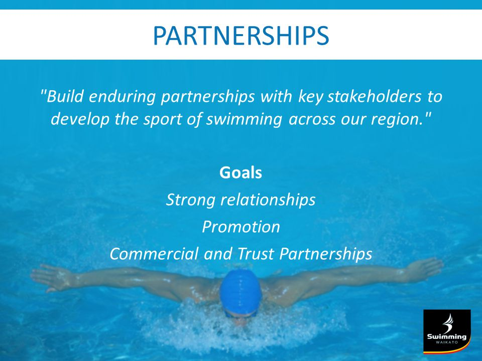 PARTNERSHIPS Build enduring partnerships with key stakeholders to develop the sport of swimming across our region. Goals Strong relationships Promotion Commercial and Trust Partnerships