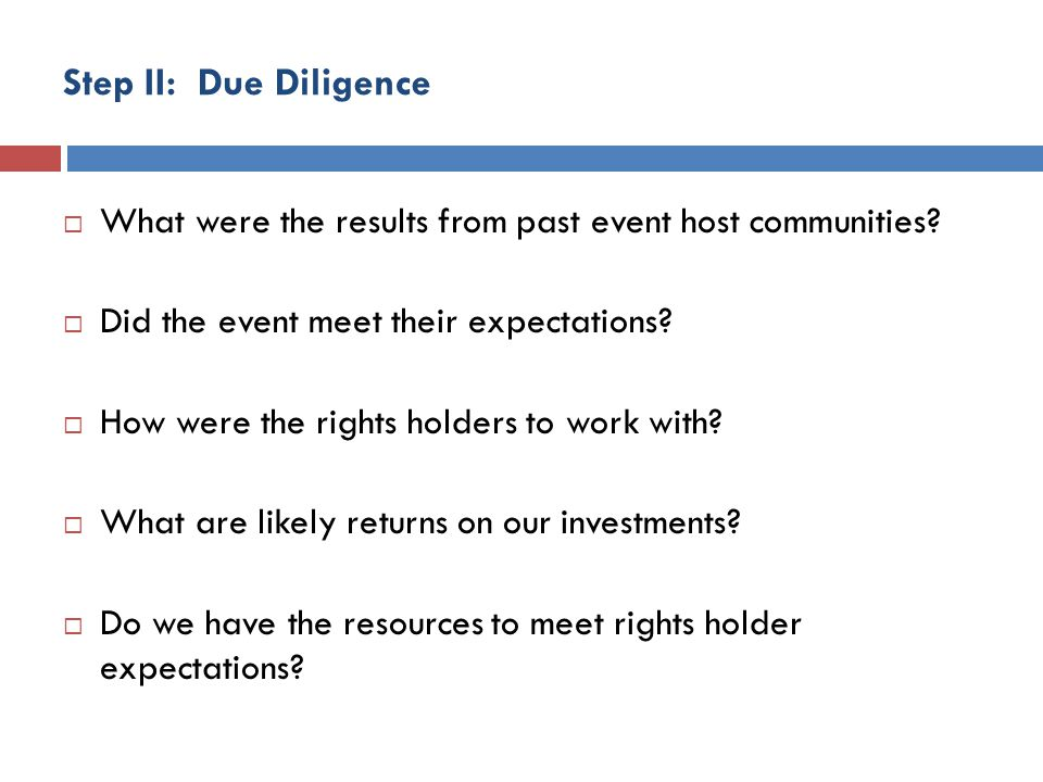 Step II: Due Diligence What were the results from past event host communities? Did the event meet their expectations? How were the rights holders to w