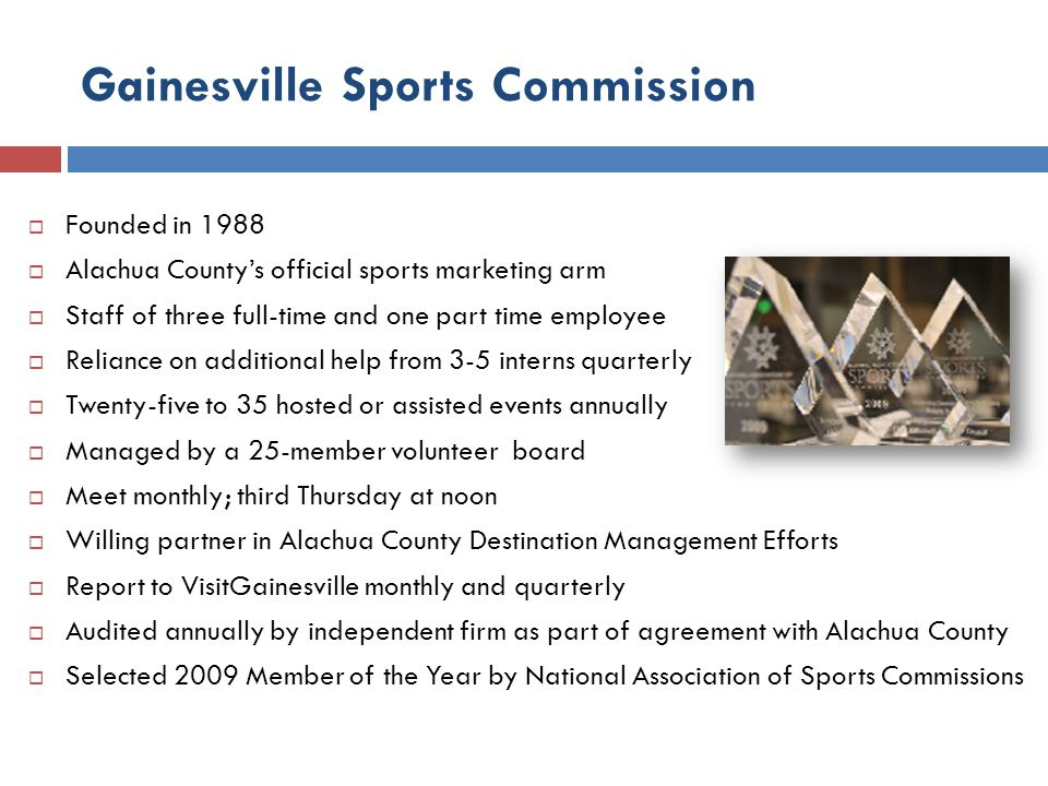 Gainesville Sports Commission Founded in 1988 Alachua Countys official sports marketing arm Staff of three full-time and one part time employee Relian