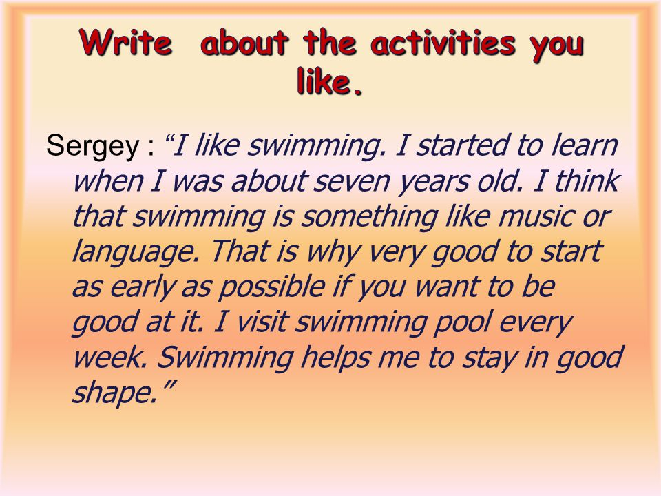 Sergey : I like swimming.I started to learn when I was about seven years old.