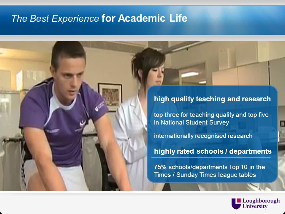 The Best Experience for Academic Life high quality teaching and research top three for teaching quality and top five in National Student Survey internationally recognised research highly rated schools / departments 75% schools/departments Top 10 in the Times / Sunday Times league tables