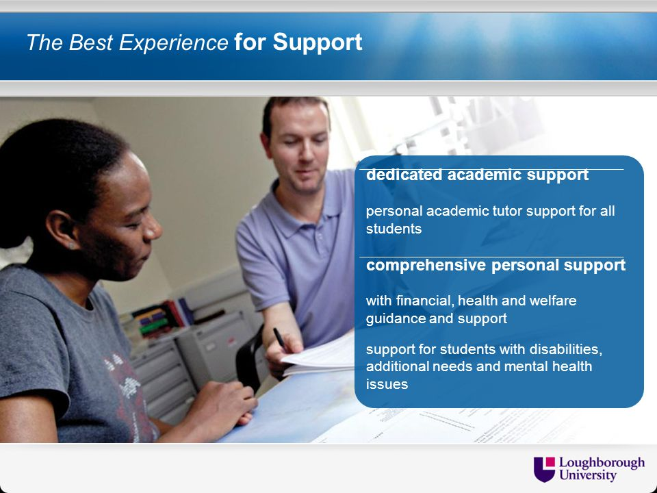 The Best Experience for Support dedicated academic support personal academic tutor support for all students comprehensive personal support with financial, health and welfare guidance and support support for students with disabilities, additional needs and mental health issues