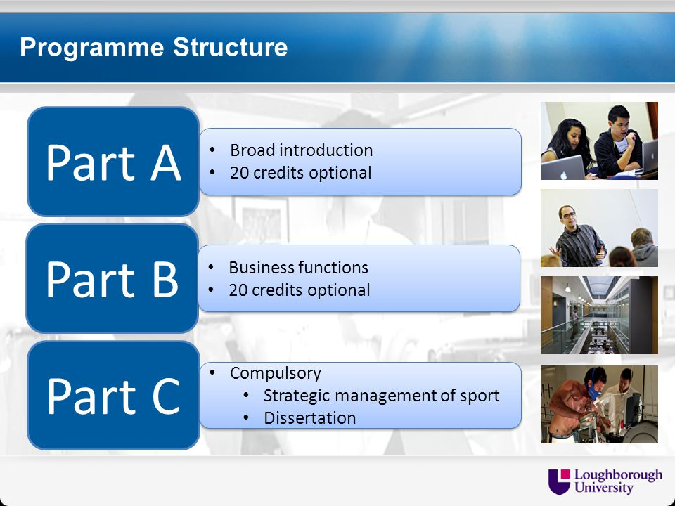 Programme Structure Part A Part B Part C Broad introduction 20 credits optional Broad introduction 20 credits optional Business functions 20 credits optional Business functions 20 credits optional Compulsory Strategic management of sport Dissertation Compulsory Strategic management of sport Dissertation