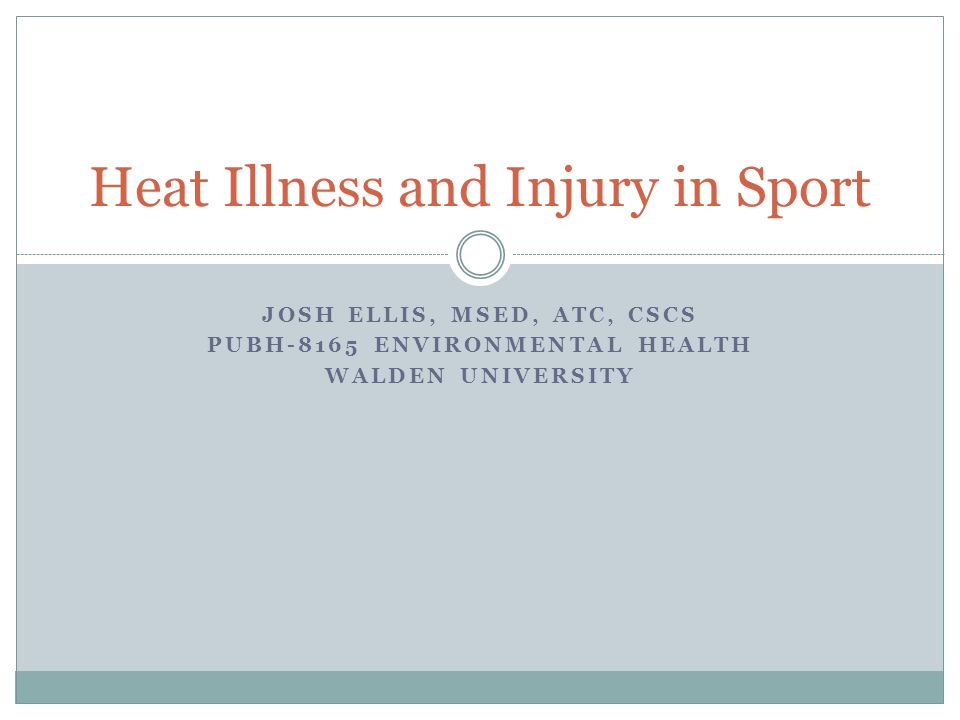 JOSH ELLIS, MSED, ATC, CSCS PUBH-8165 ENVIRONMENTAL HEALTH WALDEN UNIVERSITY Heat Illness and Injury in Sport