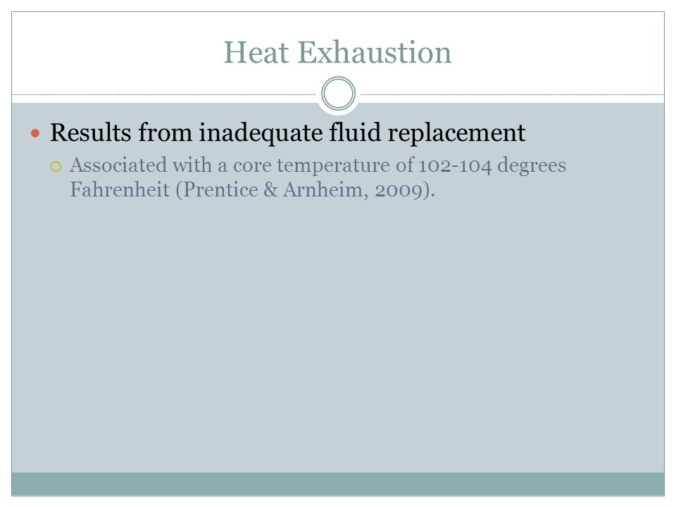 Heat Exhaustion Results from inadequate fluid replacement Associated with a core temperature of degrees Fahrenheit (Prentice & Arnheim, 2009).