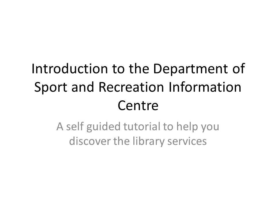 Introduction to the Department of Sport and Recreation Information Centre A self guided tutorial to help you discover the library services