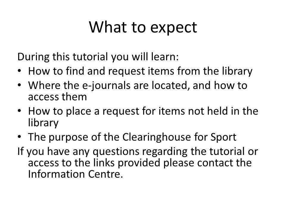 What to expect During this tutorial you will learn: How to find and request items from the library Where the e-journals are located, and how to access them How to place a request for items not held in the library The purpose of the Clearinghouse for Sport If you have any questions regarding the tutorial or access to the links provided please contact the Information Centre.