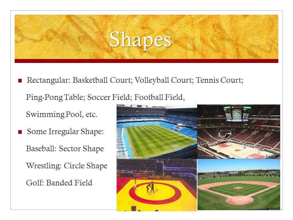 Shapes Rectangular: Basketball Court; Volleyball Court; Tennis Court; Ping-Pong Table; Soccer Field; Football Field, Swimming Pool, etc.