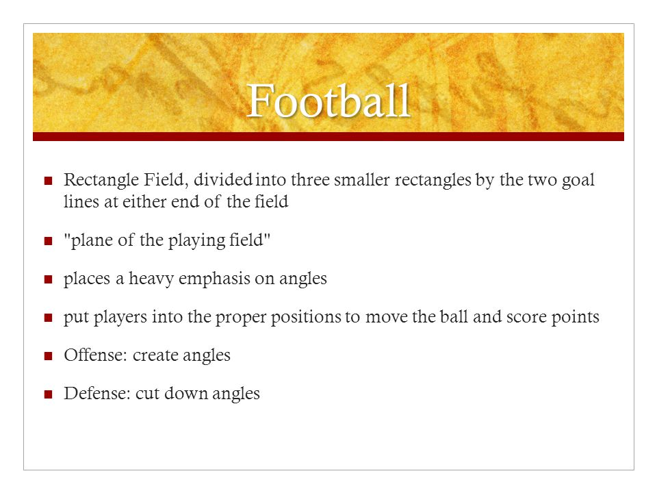 Football Rectangle Field, divided into three smaller rectangles by the two goal lines at either end of the field plane of the playing field places a heavy emphasis on angles put players into the proper positions to move the ball and score points Offense: create angles Defense: cut down angles