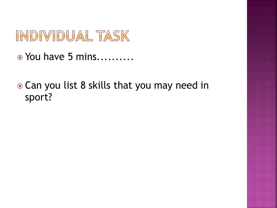 You have 5 mins.......... Can you list 8 skills that you may need in sport