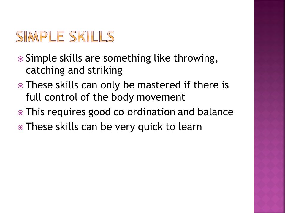 Simple skills are something like throwing, catching and striking These skills can only be mastered if there is full control of the body movement This requires good co ordination and balance These skills can be very quick to learn