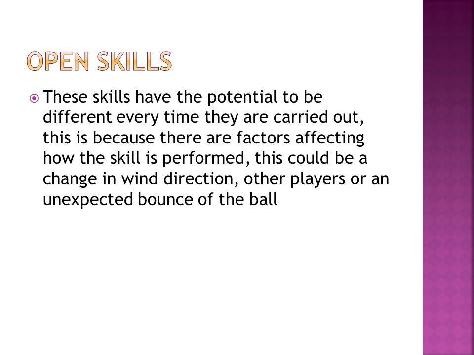 These skills have the potential to be different every time they are carried out, this is because there are factors affecting how the skill is performed, this could be a change in wind direction, other players or an unexpected bounce of the ball