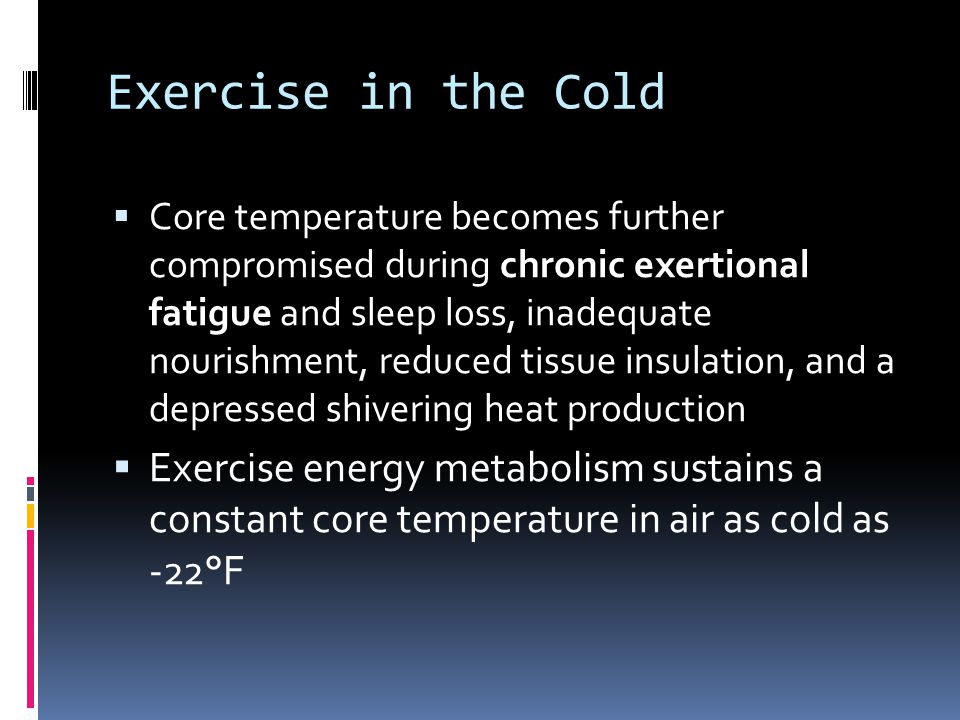 Exercise in the Cold Core temperature becomes further compromised during chronic exertional fatigue and sleep loss, inadequate nourishment, reduced ti