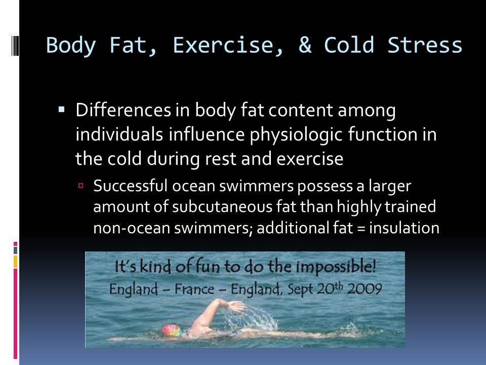 Body Fat, Exercise, & Cold Stress Differences in body fat content among individuals influence physiologic function in the cold during rest and exercis