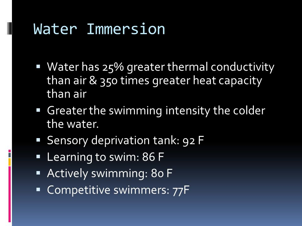 Water Immersion Water has 25% greater thermal conductivity than air & 350 times greater heat capacity than air Greater the swimming intensity the cold