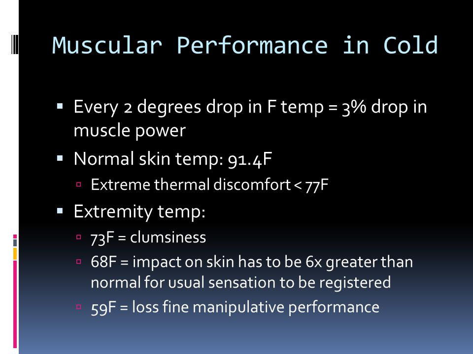 Muscular Performance in Cold Every 2 degrees drop in F temp = 3% drop in muscle power Normal skin temp: 91.4F Extreme thermal discomfort < 77F Extremi