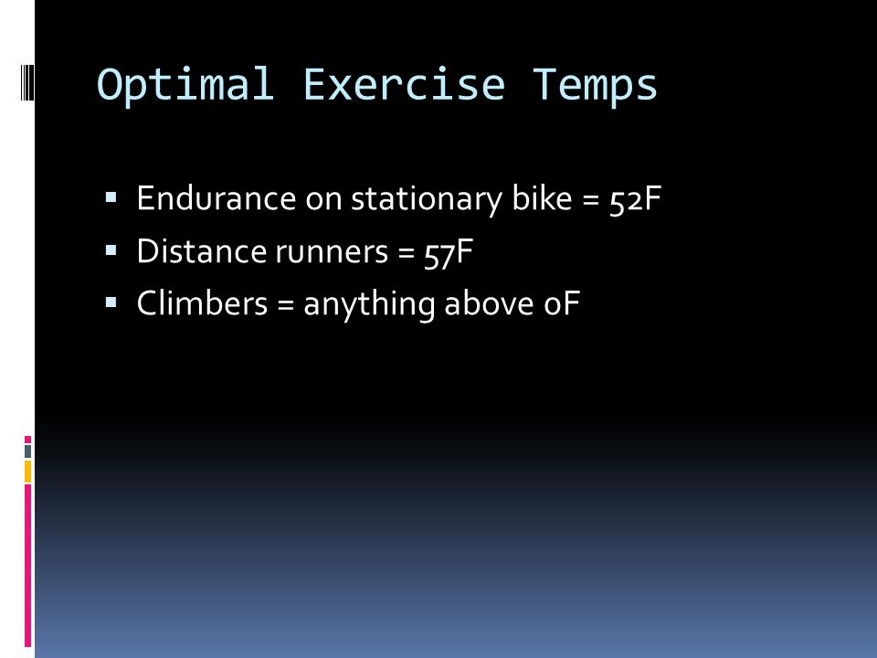 Optimal Exercise Temps Endurance on stationary bike = 52F Distance runners = 57F Climbers = anything above 0F