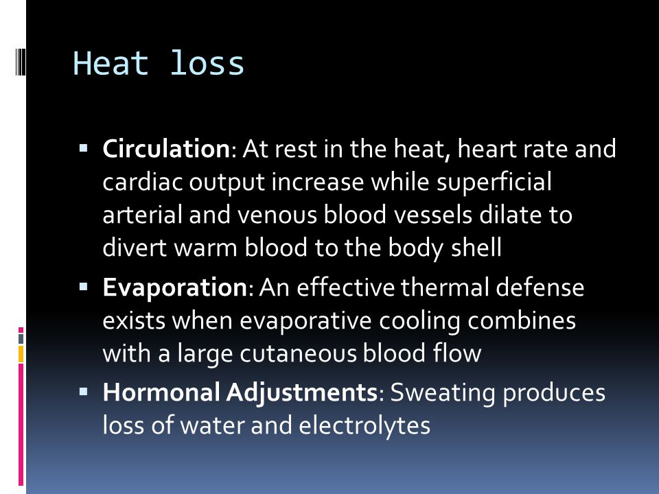 Heat loss Circulation: At rest in the heat, heart rate and cardiac output increase while superficial arterial and venous blood vessels dilate to diver