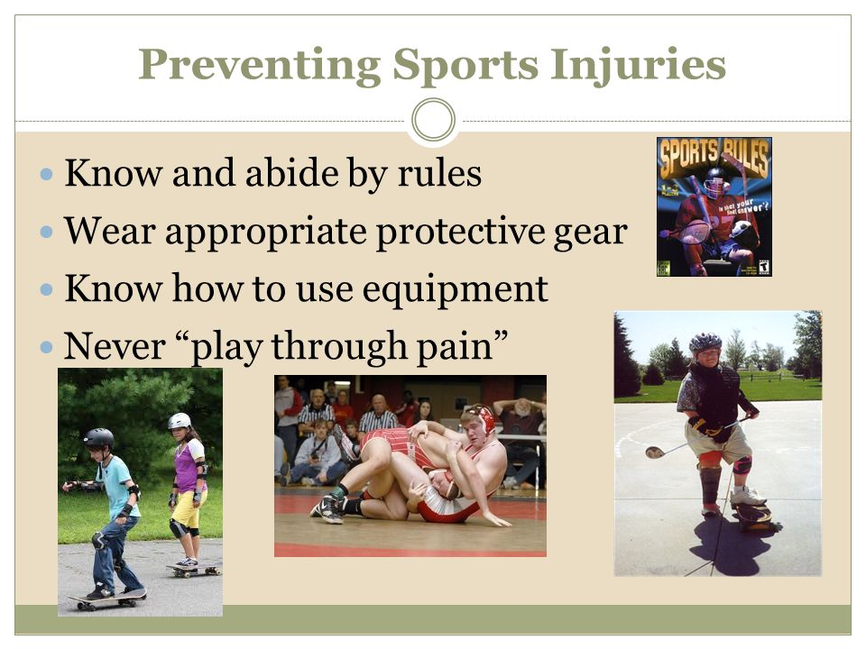 Preventing Sports Injuries Know and abide by rules Wear appropriate protective gear Know how to use equipment Never play through pain
