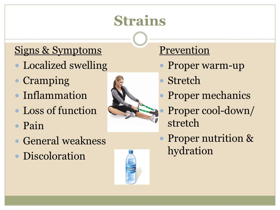 Strains Signs & Symptoms Localized swelling Cramping Inflammation Loss of function Pain General weakness Discoloration Prevention Proper warm-up Stret