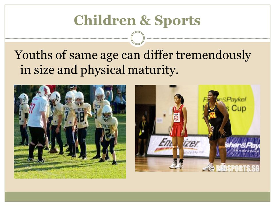 Children & Sports Youths of same age can differ tremendously in size and physical maturity.