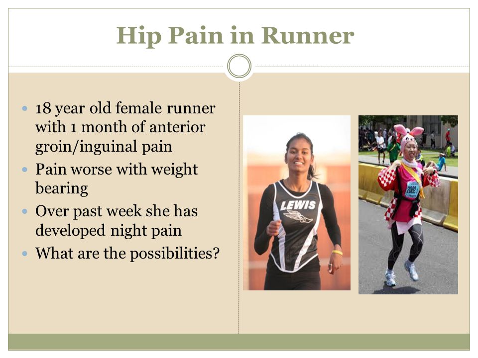 Hip Pain in Runner 18 year old female runner with 1 month of anterior groin/inguinal pain Pain worse with weight bearing Over past week she has develo