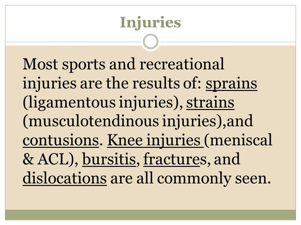 Injuries Most sports and recreational injuries are the results of: sprains (ligamentous injuries), strains (musculotendinous injuries),and contusions.