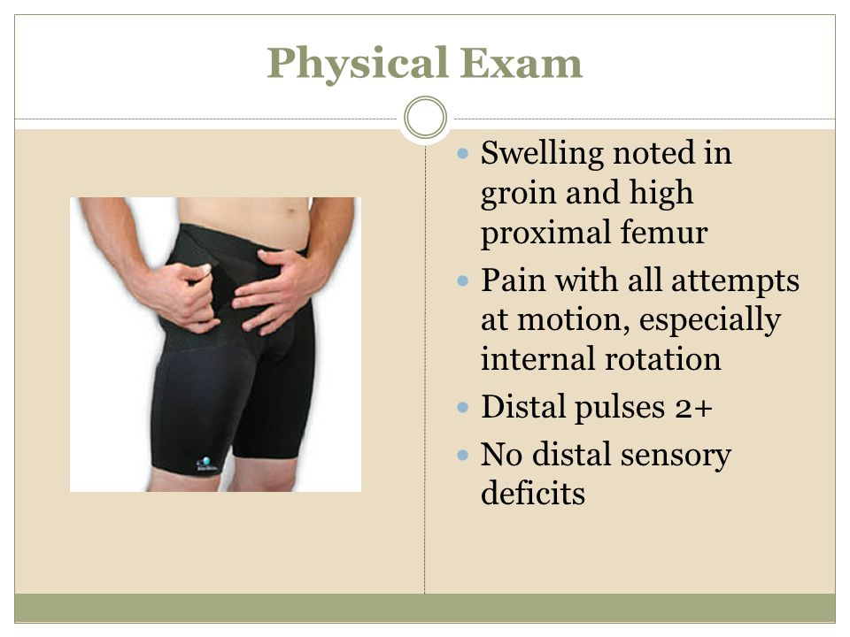 Physical Exam Swelling noted in groin and high proximal femur Pain with all attempts at motion, especially internal rotation Distal pulses 2+ No dista