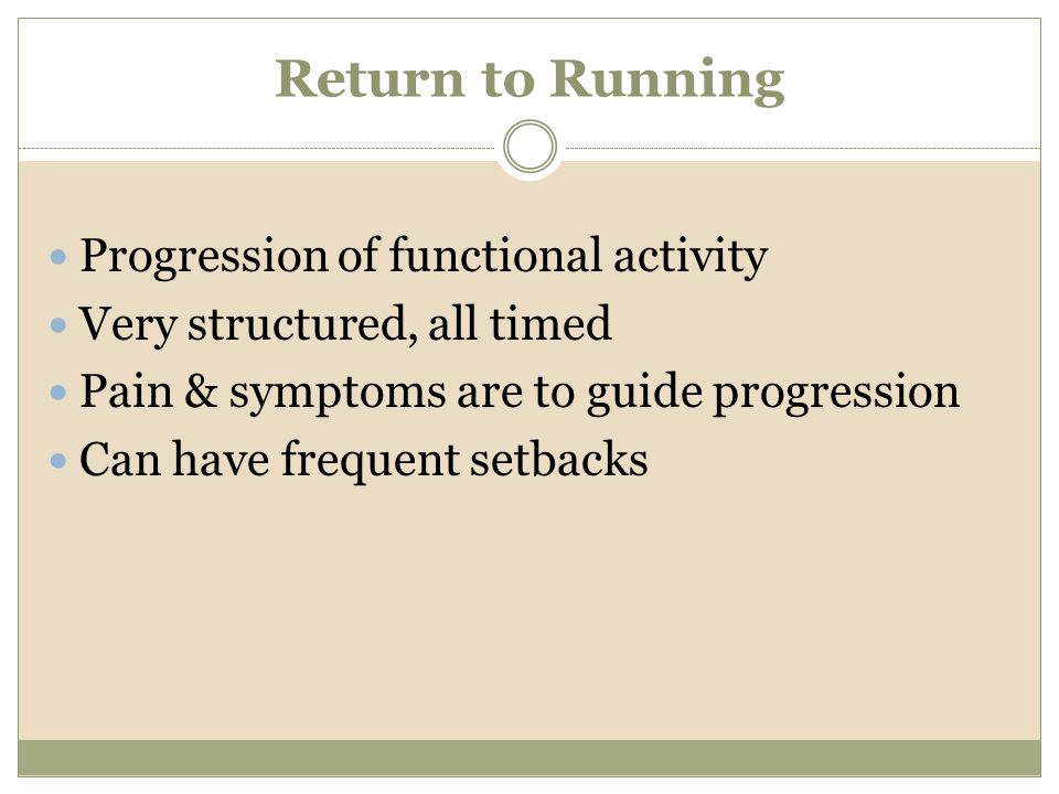 Return to Running Progression of functional activity Very structured, all timed Pain & symptoms are to guide progression Can have frequent setbacks