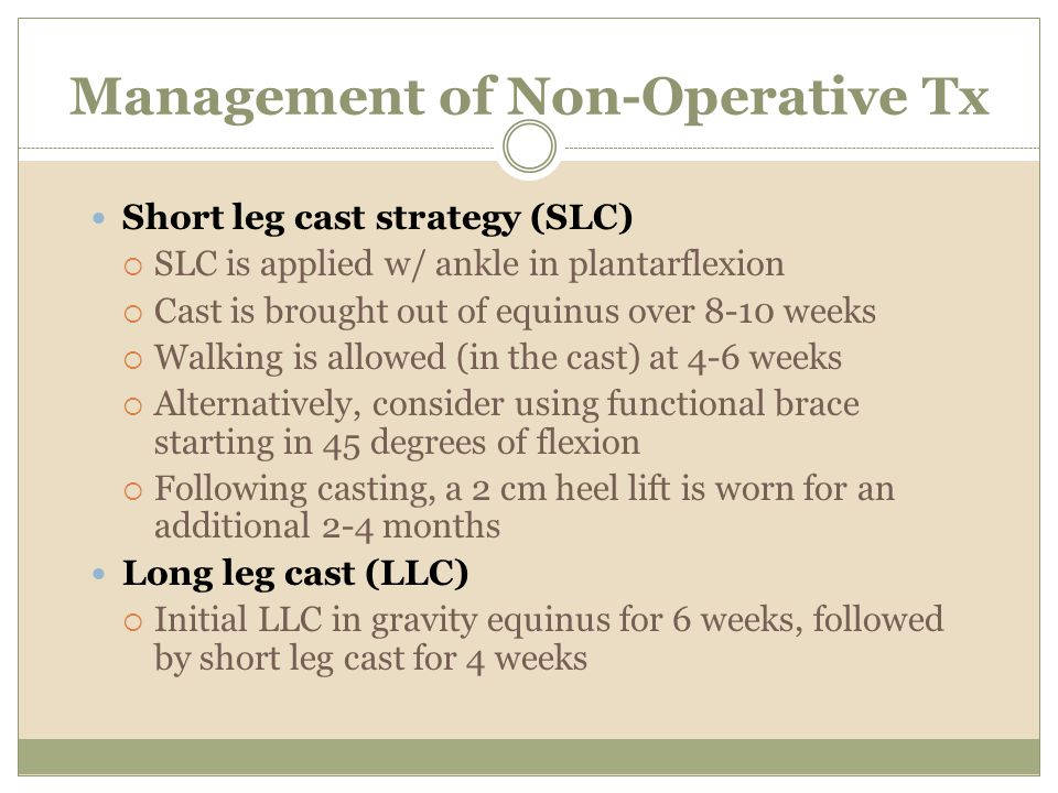 Management of Non-Operative Tx Short leg cast strategy (SLC) SLC is applied w/ ankle in plantarflexion Cast is brought out of equinus over 8-10 weeks