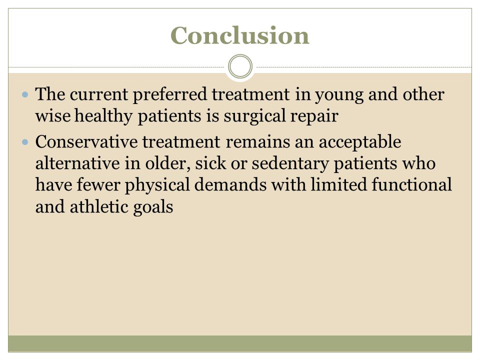 Conclusion The current preferred treatment in young and other wise healthy patients is surgical repair Conservative treatment remains an acceptable al