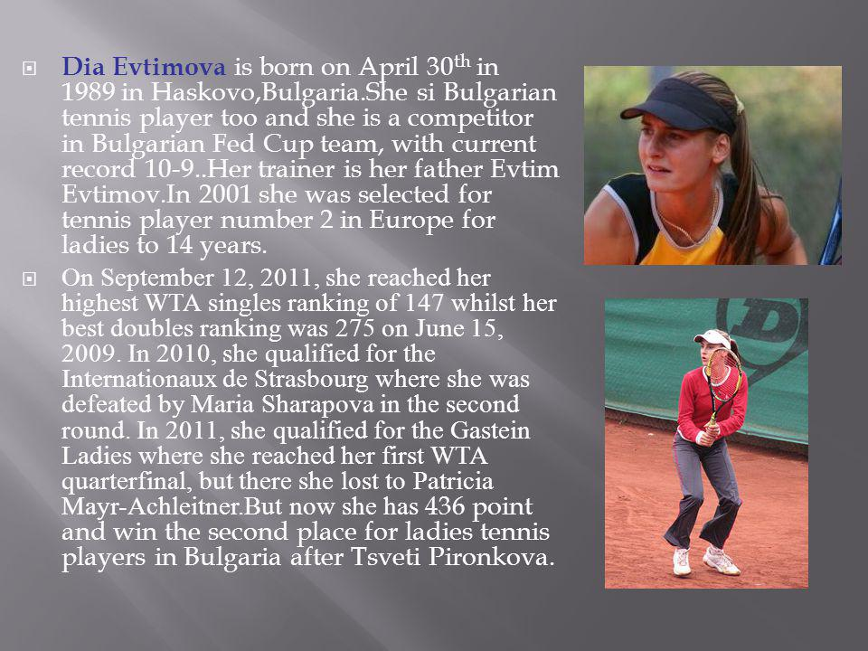 Dia Evtimova is born on April 30 th in 1989 in Haskovo,Bulgaria.She si Bulgarian tennis player too and she is a competitor in Bulgarian Fed Cup team,