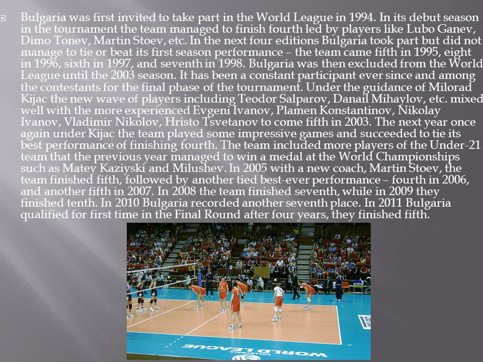 Bulgaria was first invited to take part in the World League in 1994. In its debut season in the tournament the team managed to finish fourth led by pl