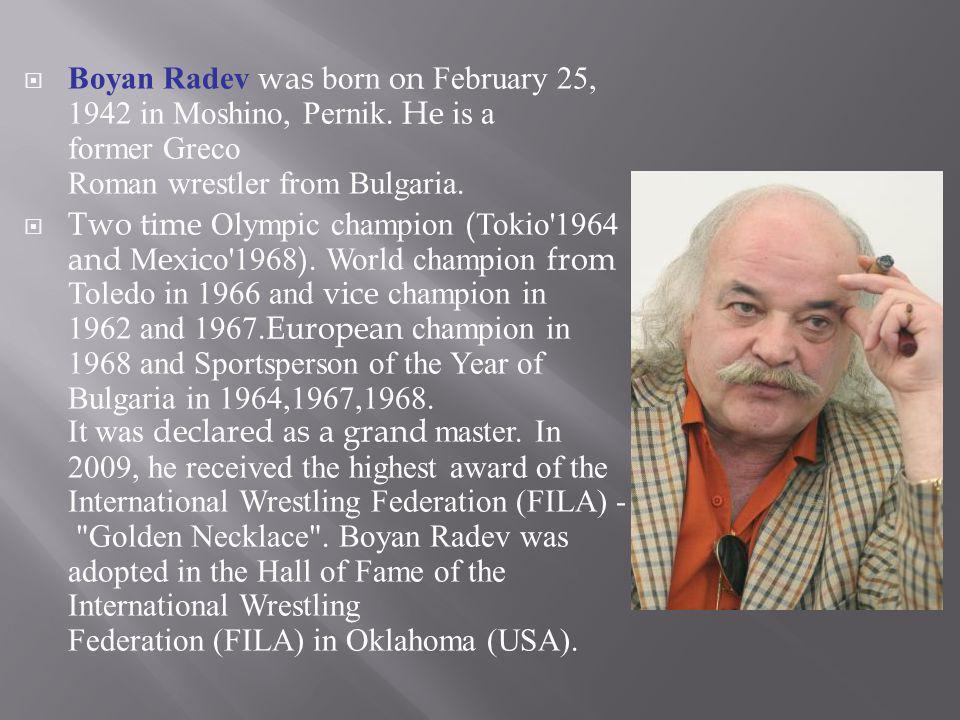 Boyan Radev was born on February 25, 1942 in Moshino, Pernik. He is a former Greco Roman wrestler from Bulgaria. Two time Olympic champion (Tokio'1964