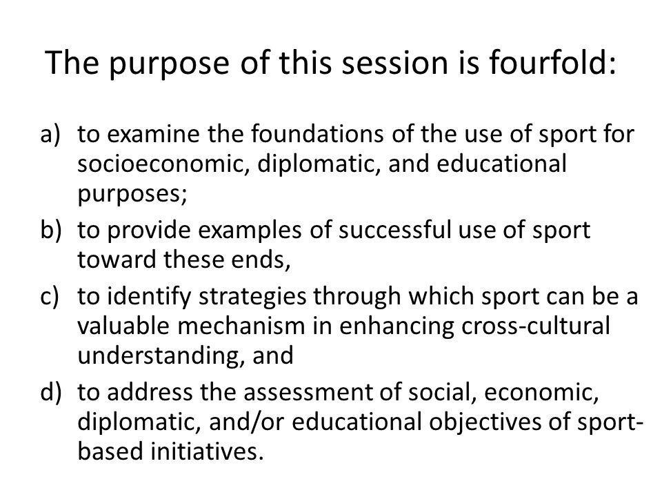 The purpose of this session is fourfold: a)to examine the foundations of the use of sport for socioeconomic, diplomatic, and educational purposes; b)to provide examples of successful use of sport toward these ends, c)to identify strategies through which sport can be a valuable mechanism in enhancing cross-cultural understanding, and d)to address the assessment of social, economic, diplomatic, and/or educational objectives of sport- based initiatives.